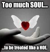 i love you | Too much SOUL... ...to be treated like a HOE. | image tagged in i love you | made w/ Imgflip meme maker