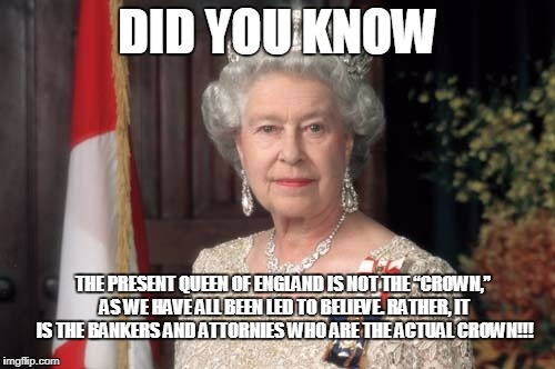 "The Queen | DID YOU KNOW THE PRESENT QUEEN OF ENGLAND IS NOT THE ""CROWN,"" AS WE HAVE ALL BEEN LED TO BELIEVE. RATHER, IT IS THE BANKERS AND ATTORNIES WH 