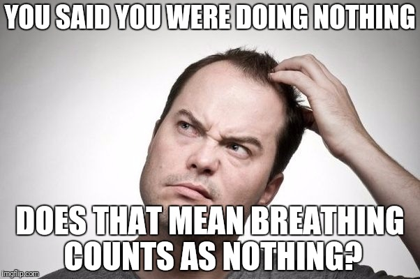I don't get it | YOU SAID YOU WERE DOING NOTHING DOES THAT MEAN BREATHING COUNTS AS NOTHING? | image tagged in confused | made w/ Imgflip meme maker