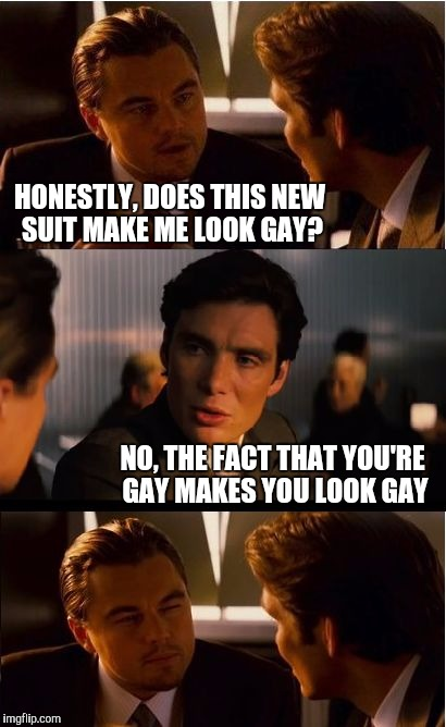 Never ask for an honest answer... | HONESTLY, DOES THIS NEW SUIT MAKE ME LOOK GAY? NO, THE FACT THAT YOU'RE GAY MAKES YOU LOOK GAY | image tagged in memes,inception,jbmemegeek | made w/ Imgflip meme maker