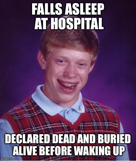 Bad Luck Brian Meme | FALLS ASLEEP AT HOSPITAL DECLARED DEAD AND BURIED ALIVE BEFORE WAKING UP | image tagged in memes,bad luck brian | made w/ Imgflip meme maker