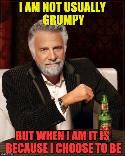 The Most Interesting Man In The World Meme | I AM NOT USUALLY GRUMPY BUT WHEN I AM IT IS BECAUSE I CHOOSE TO BE | image tagged in memes,the most interesting man in the world | made w/ Imgflip meme maker