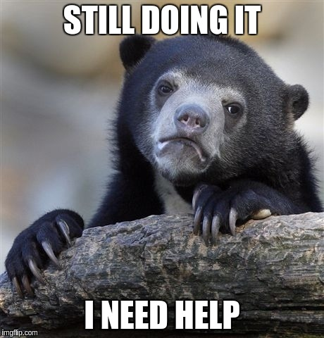 Confession Bear Meme | STILL DOING IT I NEED HELP | image tagged in memes,confession bear | made w/ Imgflip meme maker
