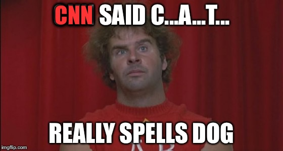 CNN SAID C...A...T... REALLY SPELLS DOG CNN | image tagged in revenge of the nerds ogre | made w/ Imgflip meme maker