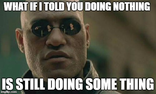 Matrix Morpheus Meme | WHAT IF I TOLD YOU DOING NOTHING IS STILL DOING SOME THING | image tagged in memes,matrix morpheus | made w/ Imgflip meme maker