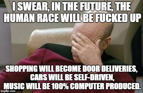 It will be terrible | I SWEAR, IN THE FUTURE, THE HUMAN RACE WILL BE F**KED UP SHOPPING WILL BECOME DOOR DELIVERIES, CARS WILL BE SELF-DRIVEN, MUSIC WILL BE 100%  | image tagged in memes,captain picard facepalm,human race,dank memes,future,car memes | made w/ Imgflip meme maker