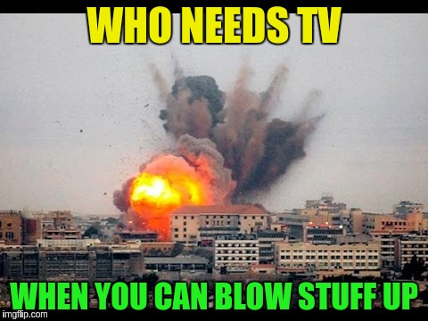 WHO NEEDS TV WHEN YOU CAN BLOW STUFF UP | made w/ Imgflip meme maker