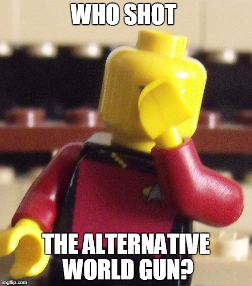 Lego Captain Picard Facepalm | WHO SHOT THE ALTERNATIVE WORLD GUN? | image tagged in lego captain picard facepalm | made w/ Imgflip meme maker
