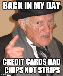 Back In My Day Meme | BACK IN MY DAY CREDIT CARDS HAD CHIPS NOT STRIPS | image tagged in memes,back in my day | made w/ Imgflip meme maker