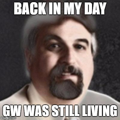 BACK IN MY DAY GW WAS STILL LIVING | image tagged in old fashoned harget | made w/ Imgflip meme maker