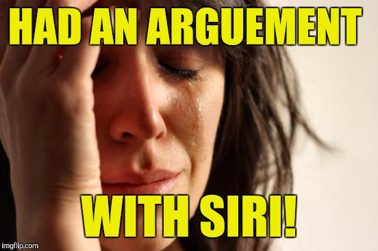 She's right all the time! :( | HAD AN ARGUEMENT WITH SIRI! | image tagged in memes,first world problems | made w/ Imgflip meme maker