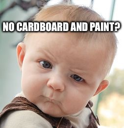 Skeptical Baby Meme | NO CARDBOARD AND PAINT? | image tagged in memes,skeptical baby | made w/ Imgflip meme maker
