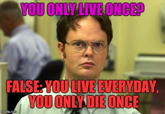 Dwight Schrute | YOU ONLY LIVE ONCE? FALSE: YOU LIVE EVERYDAY, YOU ONLY DIE ONCE | image tagged in memes,dwight schrute,yolo | made w/ Imgflip meme maker