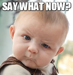 Skeptical Baby Meme | SAY WHAT NOW? | image tagged in memes,skeptical baby | made w/ Imgflip meme maker