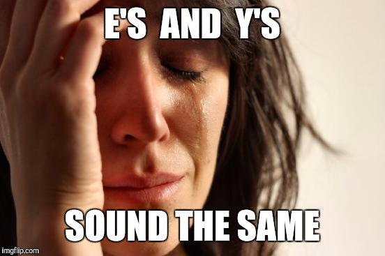 First World Problems Meme | E'S  AND  Y'S SOUND THE SAME | image tagged in memes,first world problems | made w/ Imgflip meme maker