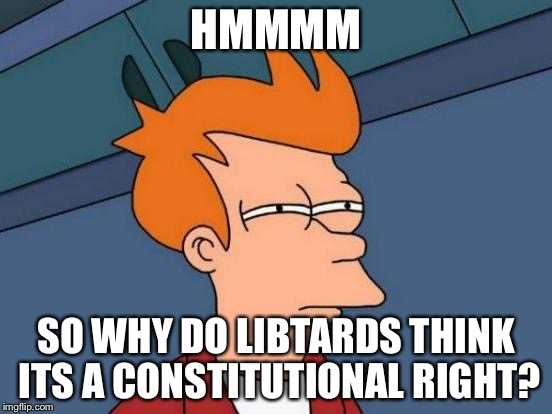 Futurama Fry Meme | HMMMM SO WHY DO LIBTARDS THINK ITS A CONSTITUTIONAL RIGHT? | image tagged in memes,futurama fry | made w/ Imgflip meme maker
