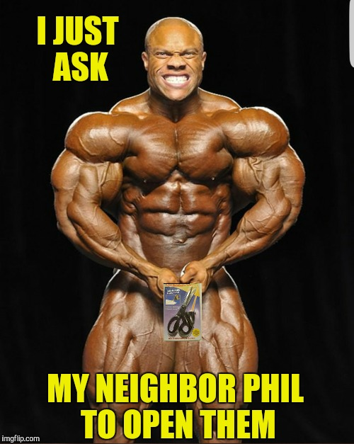 I JUST ASK MY NEIGHBOR PHIL TO OPEN THEM | made w/ Imgflip meme maker