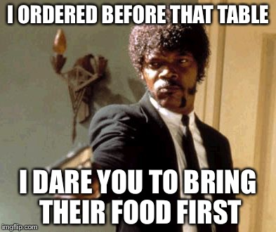Say That Again I Dare You Meme | I ORDERED BEFORE THAT TABLE I DARE YOU TO BRING THEIR FOOD FIRST | image tagged in memes,say that again i dare you | made w/ Imgflip meme maker