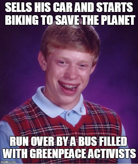Brian Goes Green | SELLS HIS CAR AND STARTS BIKING TO SAVE THE PLANET RUN OVER BY A BUS FILLED WITH GREENPEACE ACTIVISTS | image tagged in memes,bad luck brian | made w/ Imgflip meme maker