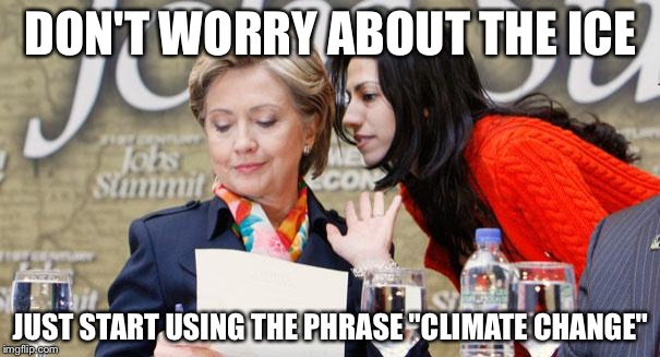 "Huma and Hillary | DON'T WORRY ABOUT THE ICE JUST START USING THE PHRASE ""CLIMATE CHANGE"" 