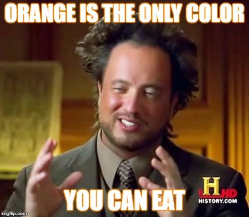 Ancient Aliens Meme | ORANGE IS THE ONLY COLOR YOU CAN EAT | image tagged in memes,ancient aliens | made w/ Imgflip meme maker