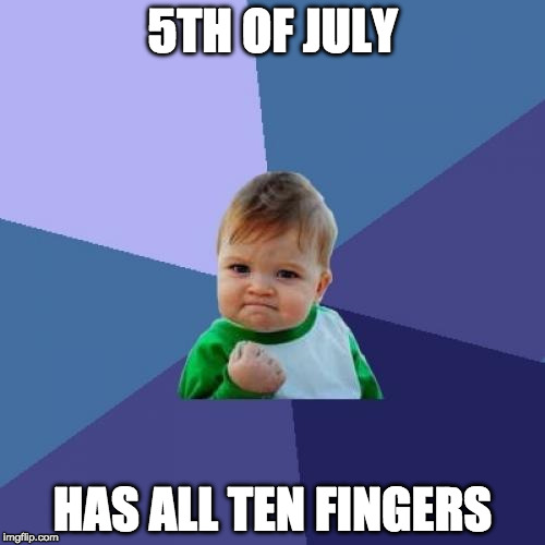 Who's with me?! | 5TH OF JULY HAS ALL TEN FINGERS | image tagged in memes,success kid,4th of july,5th of july,fireworks | made w/ Imgflip meme maker