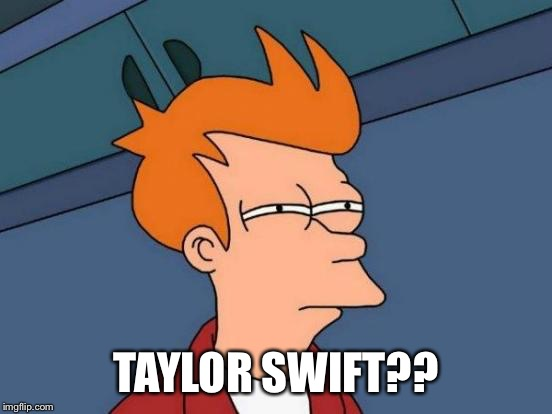 Futurama Fry Meme | TAYLOR SWIFT?? | image tagged in memes,futurama fry | made w/ Imgflip meme maker