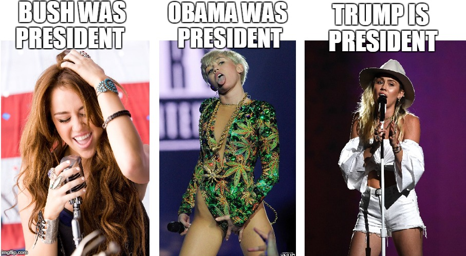 BUSH WAS PRESIDENT OBAMA WAS PRESIDENT TRUMP IS PRESIDENT | image tagged in miley | made w/ Imgflip meme maker
