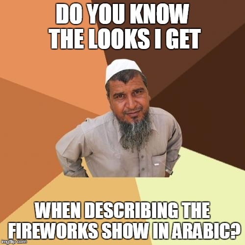 Ordinary Muslim Man Meme | DO YOU KNOW THE LOOKS I GET WHEN DESCRIBING THE FIREWORKS SHOW IN ARABIC? | image tagged in memes,ordinary muslim man | made w/ Imgflip meme maker