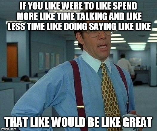 When you like can't stop like saying like | IF YOU LIKE WERE TO LIKE SPEND MORE LIKE TIME TALKING AND LIKE LESS TIME LIKE DOING SAYING LIKE LIKE THAT LIKE WOULD BE LIKE GREAT | image tagged in memes,that would be great,like,life problems | made w/ Imgflip meme maker