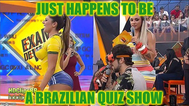 JUST HAPPENS TO BE A BRAZILIAN QUIZ SHOW | made w/ Imgflip meme maker