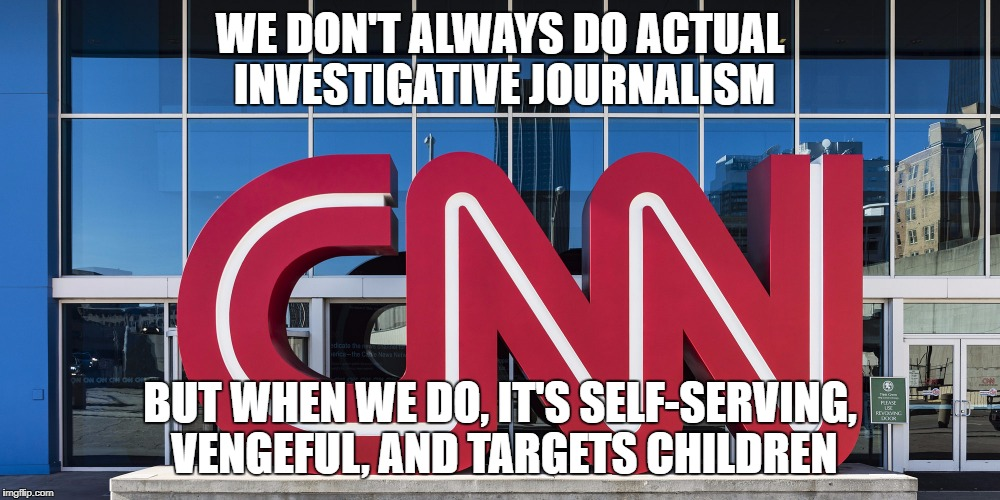 WE DON'T ALWAYS DO ACTUAL INVESTIGATIVE JOURNALISM BUT WHEN WE DO, IT'S SELF-SERVING, VENGEFUL, AND TARGETS CHILDREN | image tagged in cnn | made w/ Imgflip meme maker