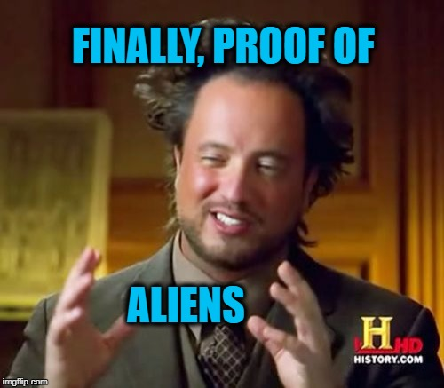 Ancient Aliens Meme | FINALLY, PROOF OF ALIENS | image tagged in memes,ancient aliens | made w/ Imgflip meme maker