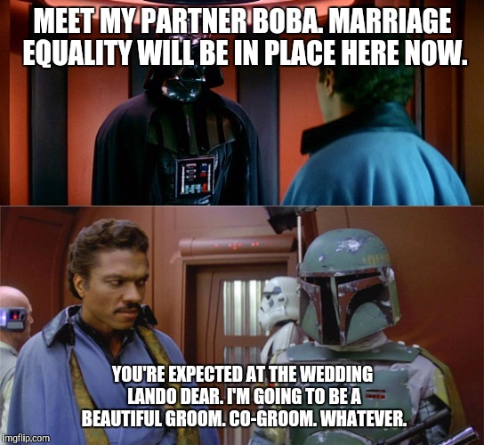Such a...charming...couple... | MEET MY PARTNER BOBA. MARRIAGE EQUALITY WILL BE IN PLACE HERE NOW. YOU'RE EXPECTED AT THE WEDDING LANDO DEAR. I'M GOING TO BE A BEAUTIFUL GR | image tagged in this deal keeps getting worse,memes,funny,star wars,gay marriage,politics | made w/ Imgflip meme maker