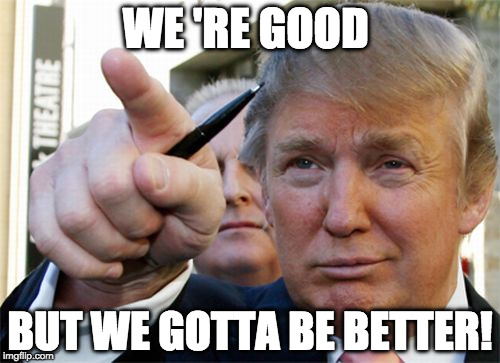 WE 'RE GOOD BUT WE GOTTA BE BETTER! | image tagged in donald winning trump | made w/ Imgflip meme maker