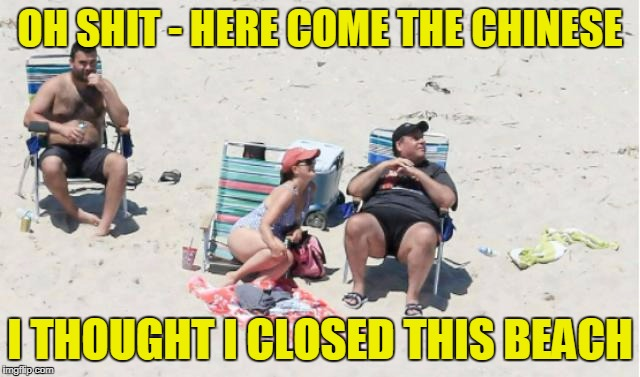 OH SHIT - HERE COME THE CHINESE I THOUGHT I CLOSED THIS BEACH | made w/ Imgflip meme maker