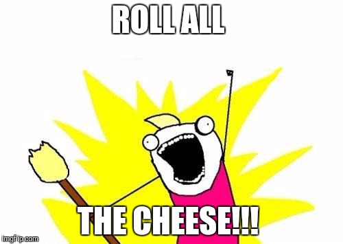 X All The Y Meme | ROLL ALL THE CHEESE!!! | image tagged in memes,x all the y | made w/ Imgflip meme maker