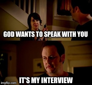 Jake from state farm | GOD WANTS TO SPEAK WITH YOU IT'S MY INTERVIEW | image tagged in jake from state farm,memes | made w/ Imgflip meme maker