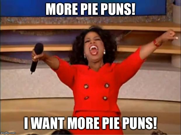 Oprah You Get A Meme | MORE PIE PUNS! I WANT MORE PIE PUNS! | image tagged in memes,oprah you get a | made w/ Imgflip meme maker