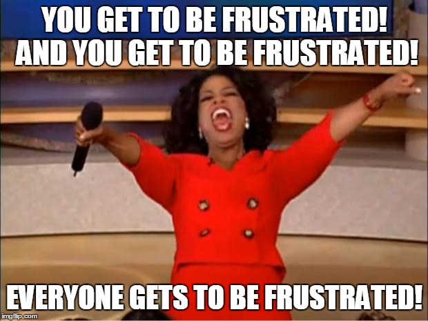 Oprah You Get A Meme | YOU GET TO BE FRUSTRATED! AND YOU GET TO BE FRUSTRATED! EVERYONE GETS TO BE FRUSTRATED! | image tagged in memes,oprah you get a | made w/ Imgflip meme maker