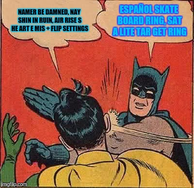 Batman Slapping Robin Meme | NAMER BE DAMNED, NAY SHIN IN RUIN, AIR RISE S HE ART E MIS + FLIP SETTINGS ESPAÑOL SKATE BOARD RING, SAT A LITE TAR GET RING | image tagged in memes,batman slapping robin | made w/ Imgflip meme maker