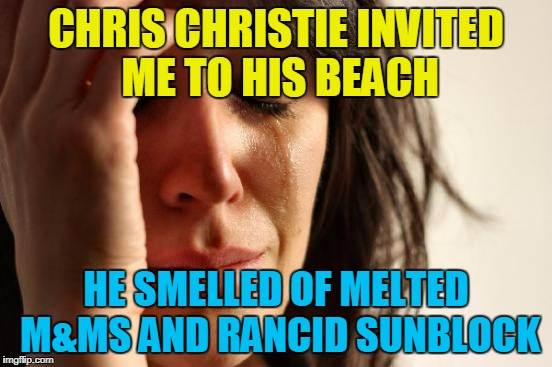First World Problems Meme | CHRIS CHRISTIE INVITED ME TO HIS BEACH HE SMELLED OF MELTED M&MS AND RANCID SUNBLOCK | image tagged in memes,first world problems | made w/ Imgflip meme maker