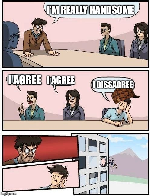 Boardroom Meeting Suggestion Meme | I'M REALLY HANDSOME I AGREE I AGREE I DISSAGREE | image tagged in memes,boardroom meeting suggestion,scumbag | made w/ Imgflip meme maker