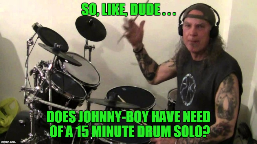 SO, LIKE, DUDE . . . DOES JOHNNY-BOY HAVE NEED OF A 15 MINUTE DRUM SOLO? | made w/ Imgflip meme maker