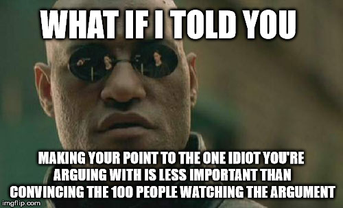 Matrix Morpheus Meme | WHAT IF I TOLD YOU MAKING YOUR POINT TO THE ONE IDIOT YOU'RE ARGUING WITH IS LESS IMPORTANT THAN CONVINCING THE 100 PEOPLE WATCHING THE ARGU | image tagged in memes,matrix morpheus | made w/ Imgflip meme maker