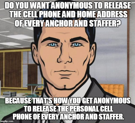 Archer Meme | DO YOU WANT ANONYMOUS TO RELEASE THE CELL PHONE AND HOME ADDRESS OF EVERY ANCHOR AND STAFFER? BECAUSE THAT'S HOW YOU GET ANONYMOUS TO RELEAS | image tagged in memes,archer,AdviceAnimals | made w/ Imgflip meme maker
