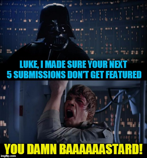 LUKE, I MADE SURE YOUR NEXT 5 SUBMISSIONS DON'T GET FEATURED YOU DAMN BAAAAAASTARD! | made w/ Imgflip meme maker