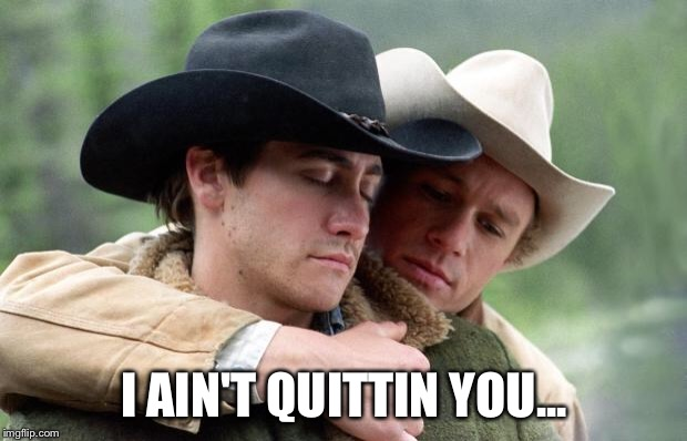 Brokeback Mountain | I AIN'T QUITTIN YOU... | image tagged in brokeback mountain | made w/ Imgflip meme maker