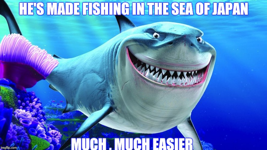 Happy Shark | HE'S MADE FISHING IN THE SEA OF JAPAN MUCH , MUCH EASIER | image tagged in happy shark | made w/ Imgflip meme maker