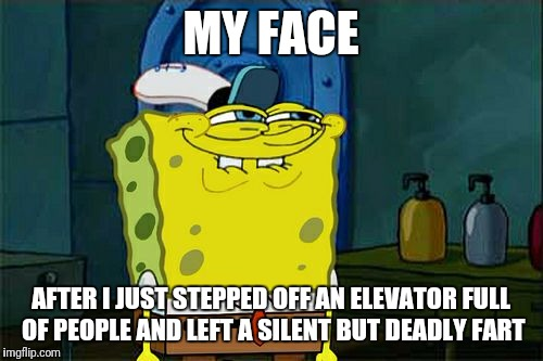 Dont You Squidward Meme | MY FACE AFTER I JUST STEPPED OFF AN ELEVATOR FULL OF PEOPLE AND LEFT A SILENT BUT DEADLY FART | image tagged in memes,dont you squidward | made w/ Imgflip meme maker